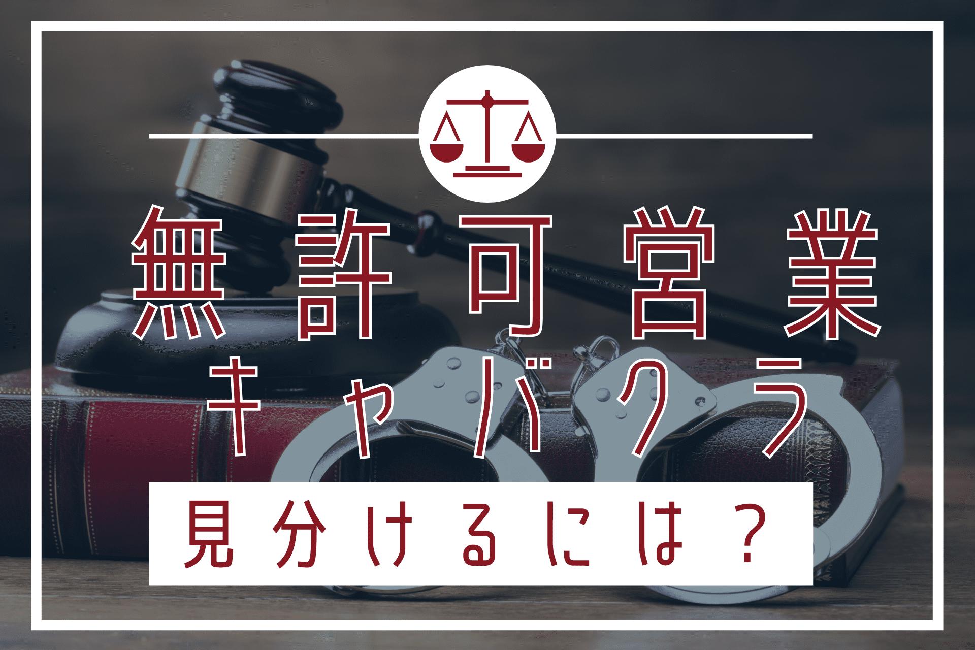 無許可営業・名義貸しで逮捕されるキャバクラ経営者…法的にアウトなお店とは?